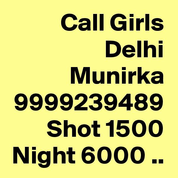 Call Girls Delhi Munirka 9999239489  Shot 1500 Night 6000 ..