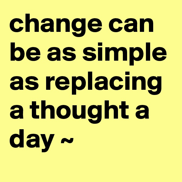 change can be as simple as replacing a thought a day ~