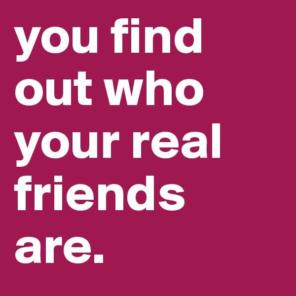 you find out who your real friends are.