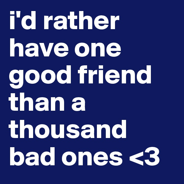 i'd rather have one good friend than a thousand bad ones <3