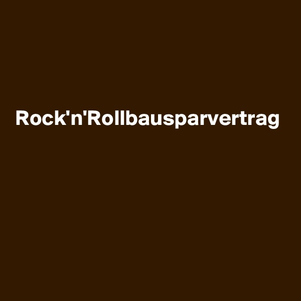 Rock'n'Rollbausparvertrag
