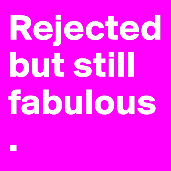 Rejected  but still fabulous.
