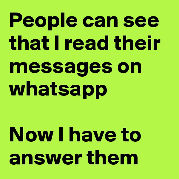 People can see that I read their messages on whatsapp  Now I have to answer them