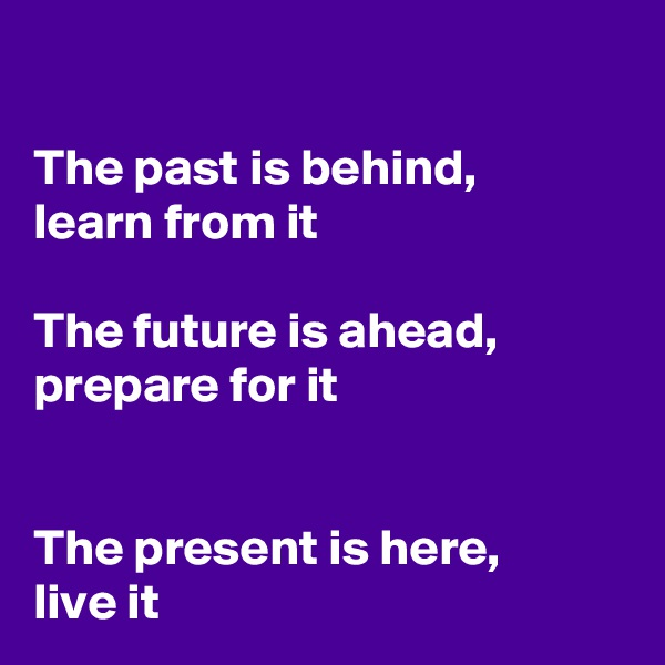 The past is behind, learn from it  The future is ahead, prepare for it   The present is here,  live it