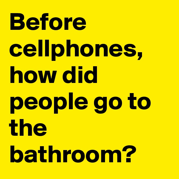Before cellphones, how did people go to the bathroom?