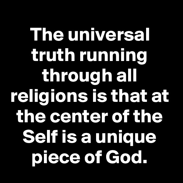 The universal truth running through all religions is that at the center of the Self is a unique piece of God.