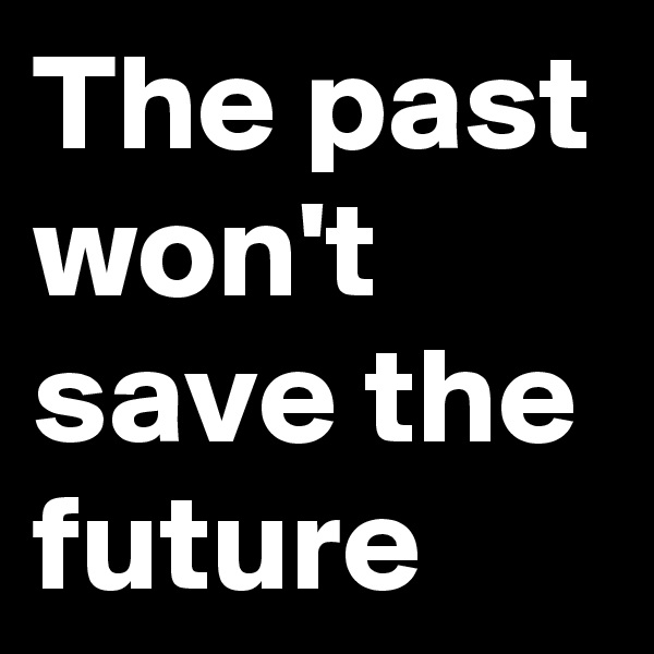 The past won't save the future