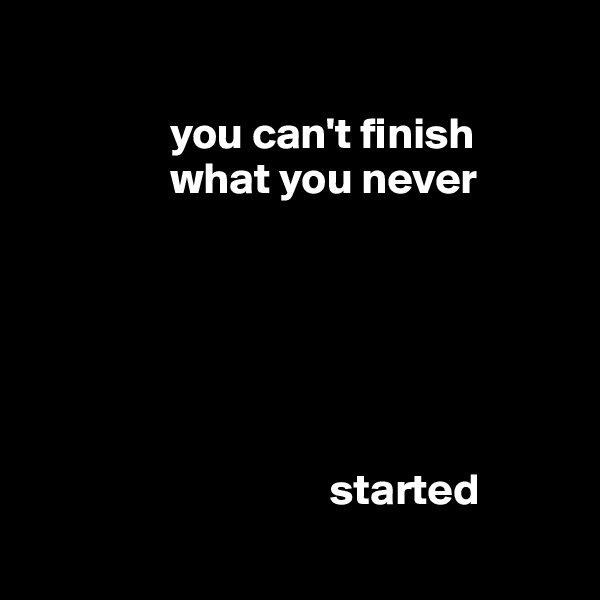 you can't finish                     what you never                                                started