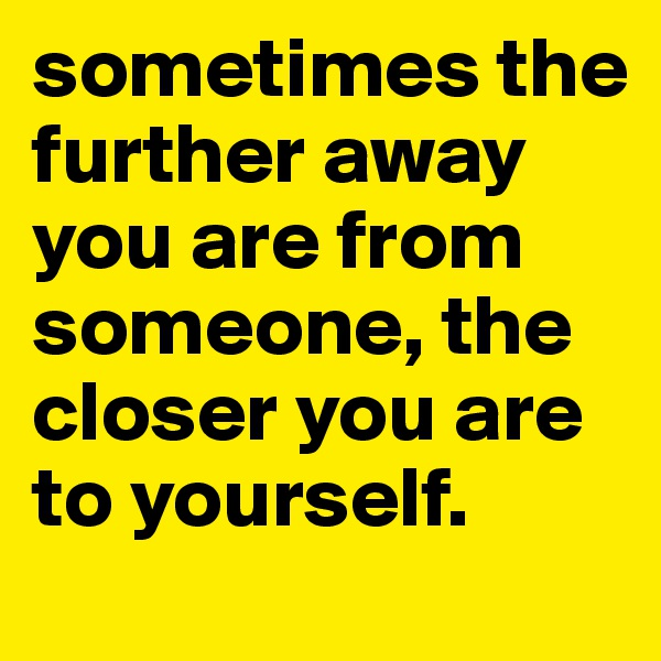 sometimes the further away you are from someone, the closer you are to yourself.