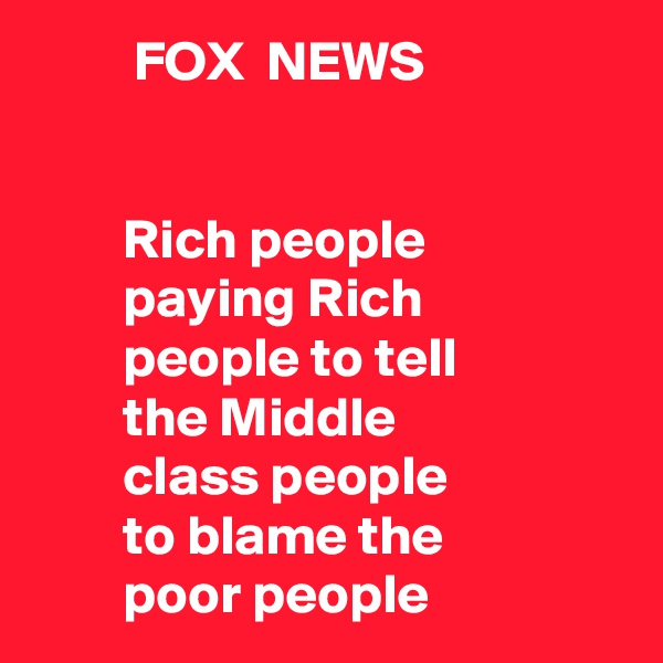 FOX  NEWS           Rich people         paying Rich         people to tell         the Middle          class people         to blame the         poor people