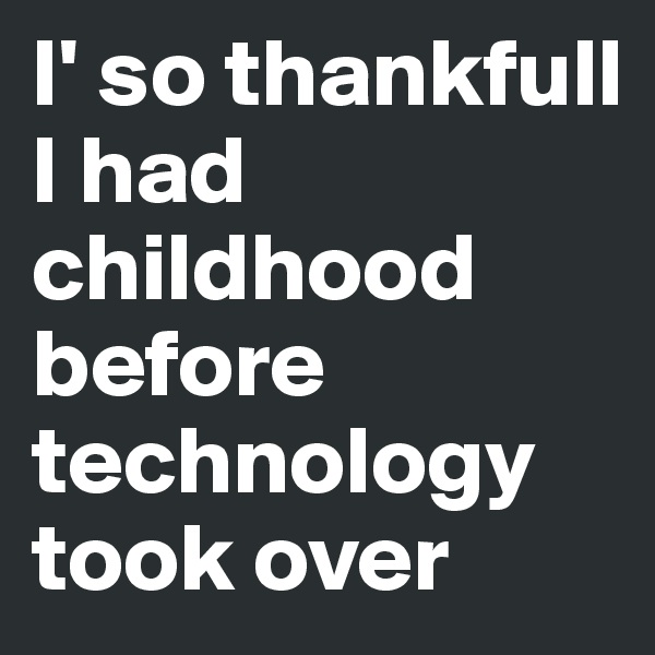 I' so thankfull I had childhood before technology took over