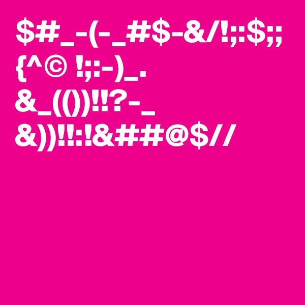 $#_-(-_#$-&/!;:$;; {^© !;:-)_.  &_(())!!?-_ &))!!:!&##@$//