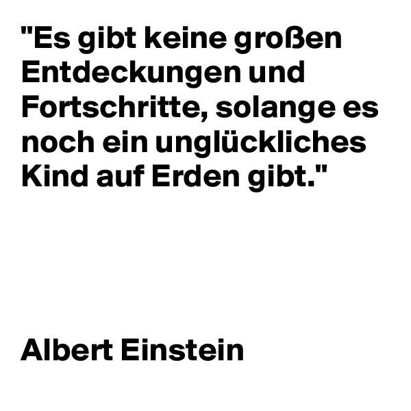 """""""Es gibt keine großen Entdeckungen und Fortschritte, solange es noch ein unglückliches Kind auf Erden gibt.""""     Albert Einstein"""