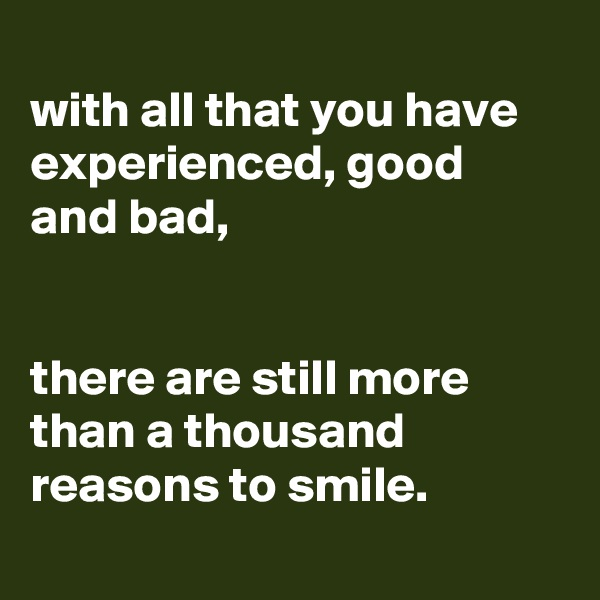 with all that you have experienced, good and bad,   there are still more than a thousand reasons to smile.