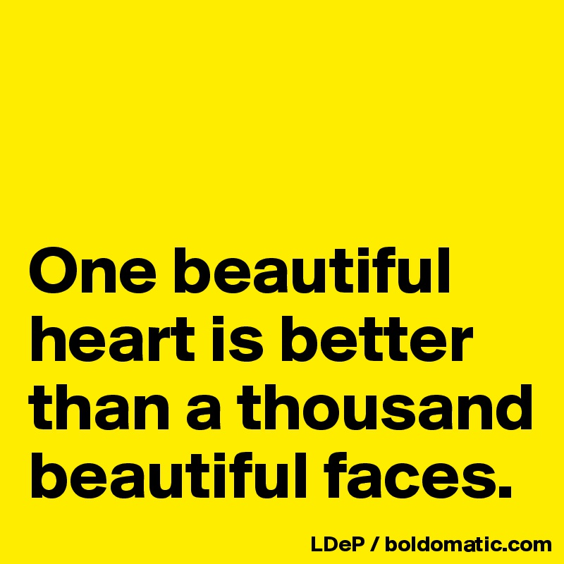 One beautiful heart is better than a thousand beautiful faces.