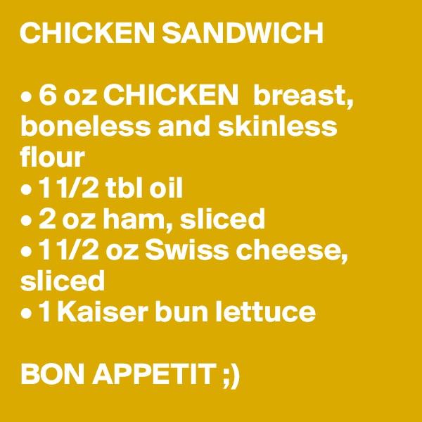 CHICKEN SANDWICH  • 6 oz CHICKEN  breast, boneless and skinless flour • 1 1/2 tbl oil • 2 oz ham, sliced • 1 1/2 oz Swiss cheese, sliced • 1 Kaiser bun lettuce  BON APPETIT ;)