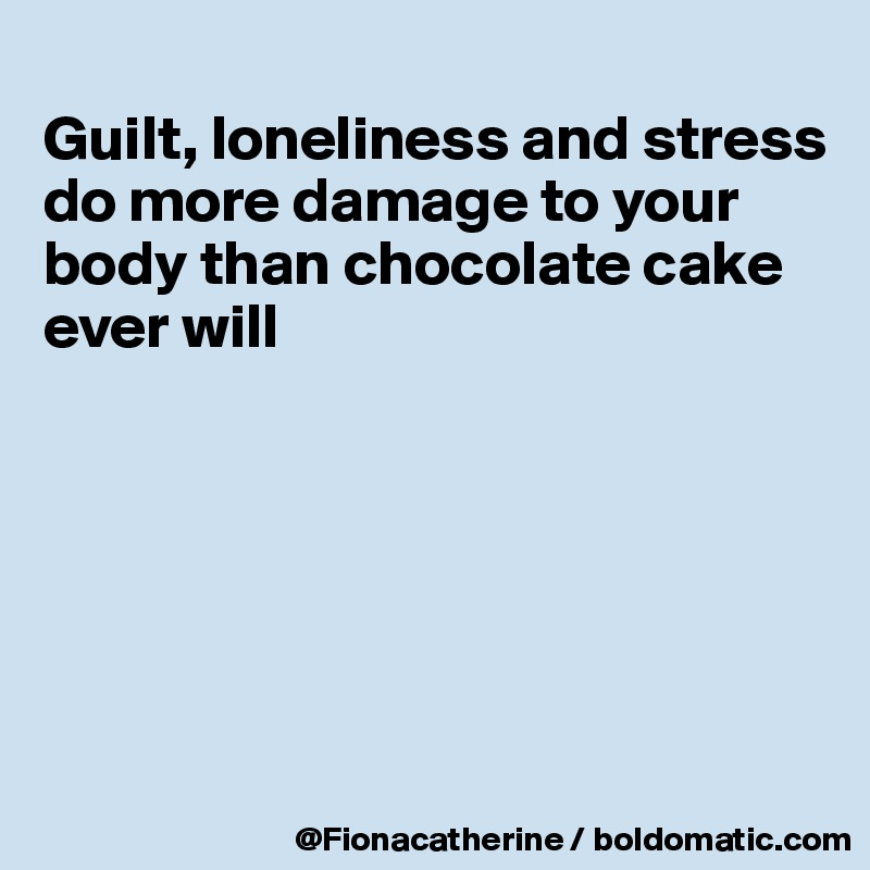 Guilt, loneliness and stress do more damage to your  body than chocolate cake ever will