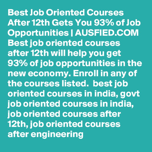 Best Job Oriented Courses After 12th Gets You 93% of Job Opportunities | AUSFIED.COM Best job oriented courses after 12th will help you get 93% of job opportunities in the new economy. Enroll in any of the courses listed.  best job oriented courses in india, govt job oriented courses in india, job oriented courses after 12th, job oriented courses after engineering