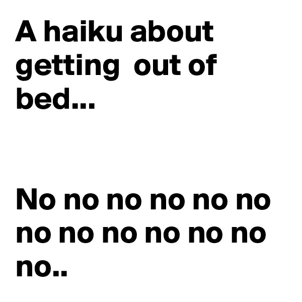 A haiku about getting  out of bed...   No no no no no no no no no no no no no..