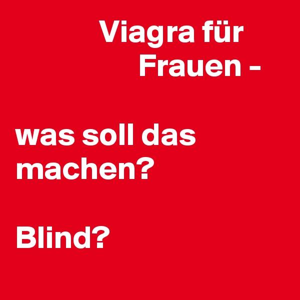Viagra für                          Frauen -  was soll das machen?   Blind?
