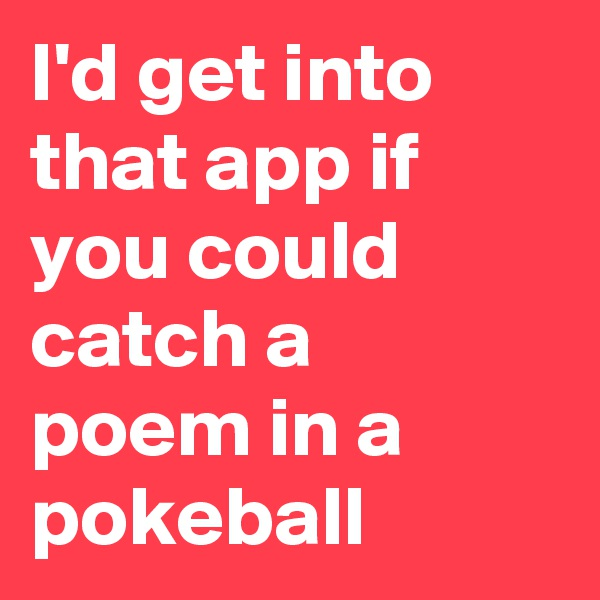I'd get into that app if you could catch a poem in a pokeball