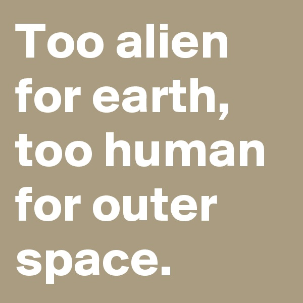 Too alien for earth, too human for outer space.