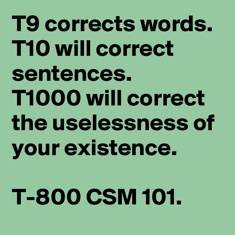 T9 corrects words.  T10 will correct sentences.  T1000 will correct the uselessness of your existence.   T-800 CSM 101.