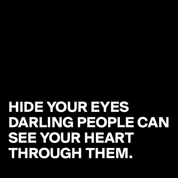 HIDE YOUR EYES  DARLING PEOPLE CAN SEE YOUR HEART THROUGH THEM.