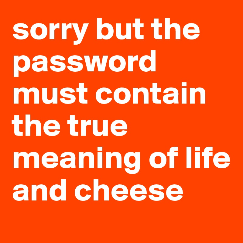 sorry but the password must contain the true meaning of life and cheese