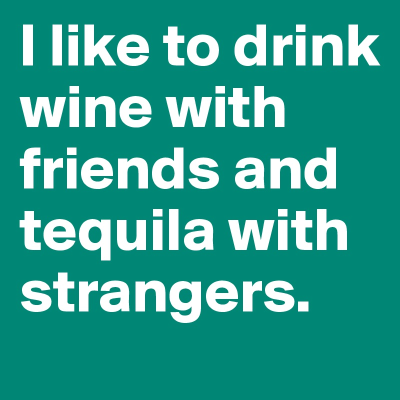I like to drink wine with friends and tequila with strangers.