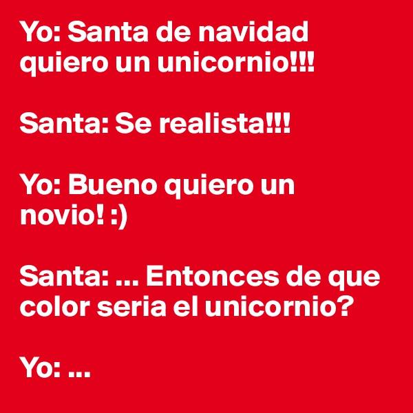 Yo: Santa de navidad quiero un unicornio!!!   Santa: Se realista!!!  Yo: Bueno quiero un novio! :)  Santa: ... Entonces de que color seria el unicornio?   Yo: ...