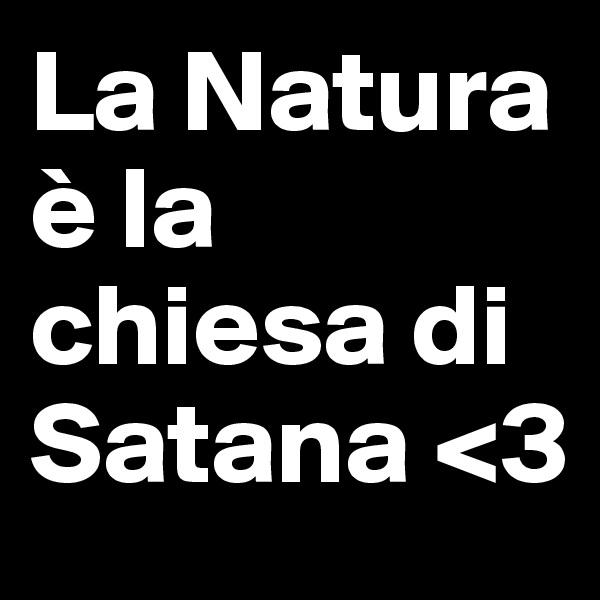 La Natura è la chiesa di Satana <3