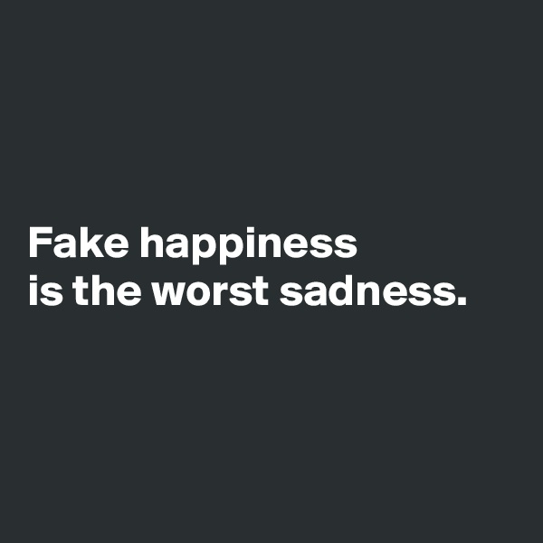 Fake happiness is the worst sadness.