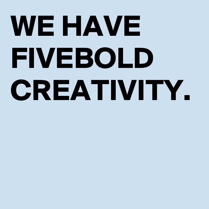 WE HAVE FIVEBOLD CREATIVITY.