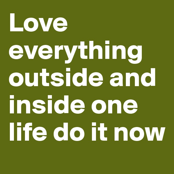 Love everything outside and inside one life do it now