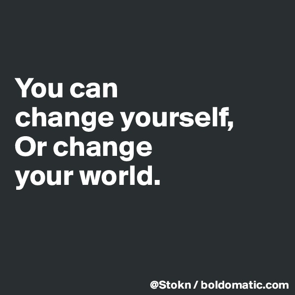You can change yourself, Or change your world.