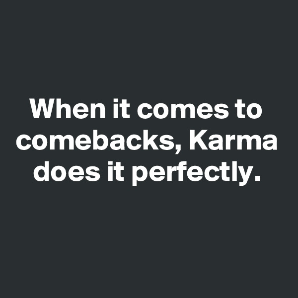 When it comes to comebacks, Karma does it perfectly.