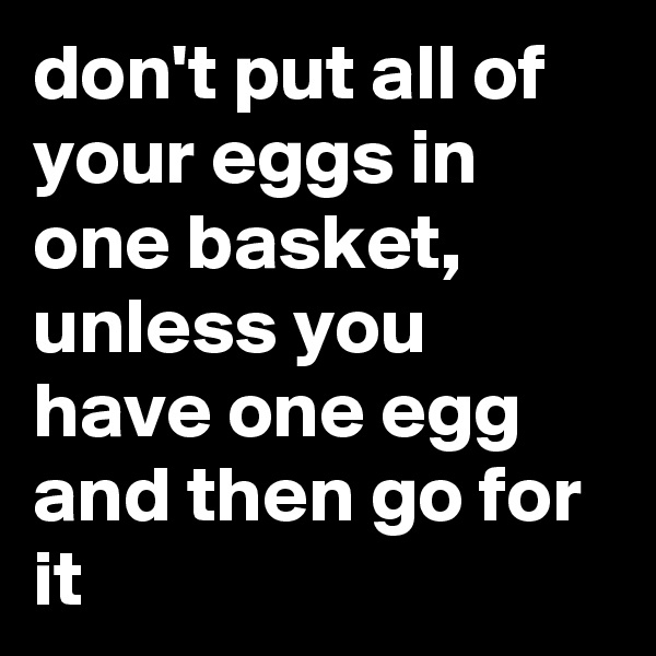 don't put all of your eggs in one basket, unless you have one egg and then go for it