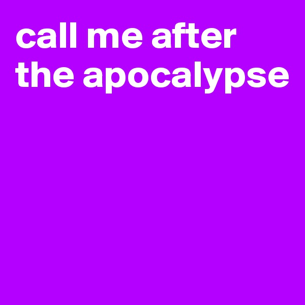 call me after  the apocalypse