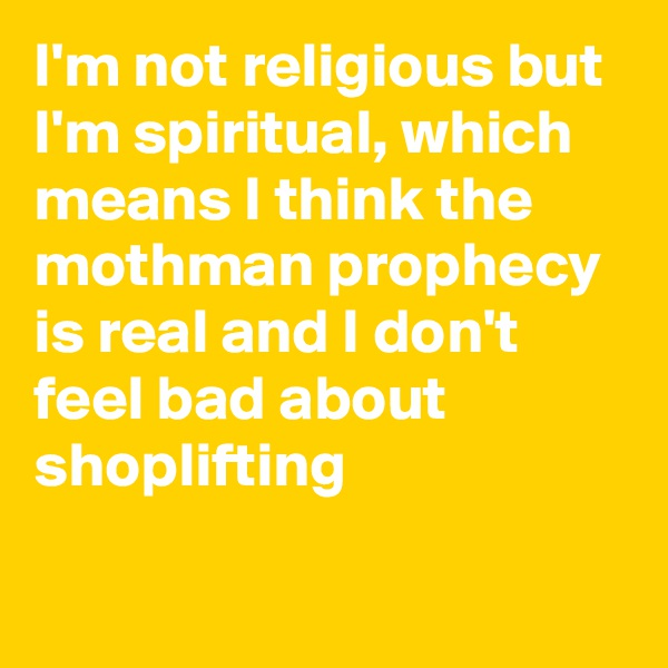 I'm not religious but I'm spiritual, which means I think the mothman prophecy is real and I don't feel bad about shoplifting