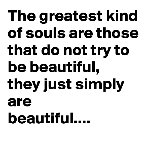 The greatest kind of souls are those that do not try to be beautiful, they just simply are beautiful....