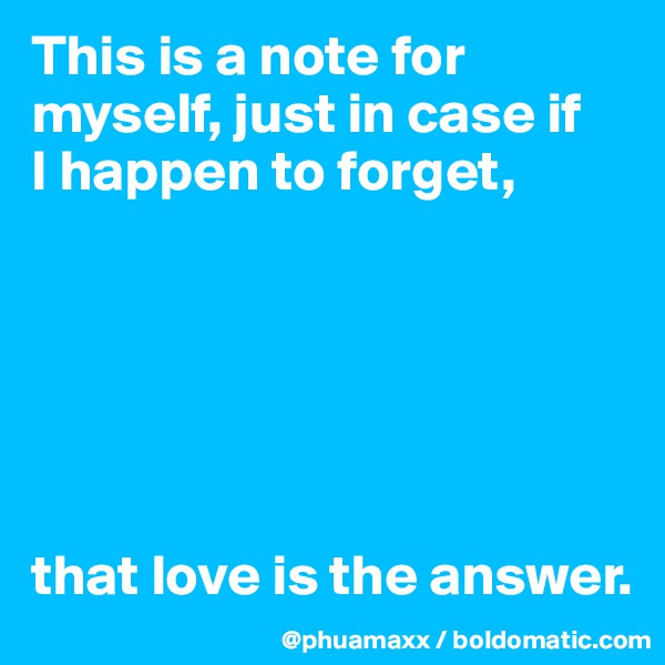 This is a note for myself, just in case if  I happen to forget,        that love is the answer.