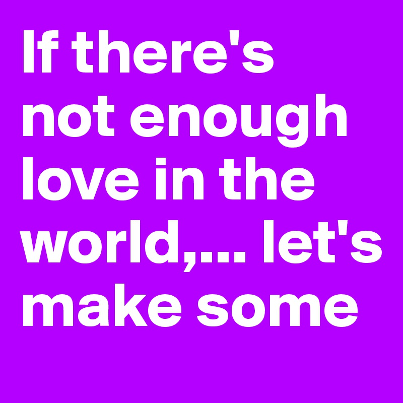 If there's not enough love in the world,... let's make some