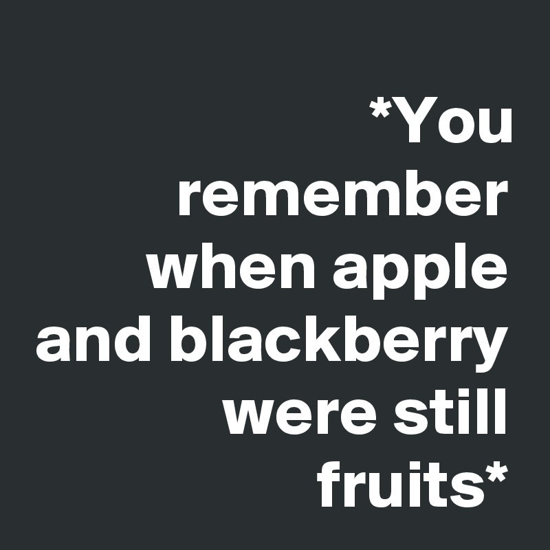 *You remember when apple and blackberry were still fruits*