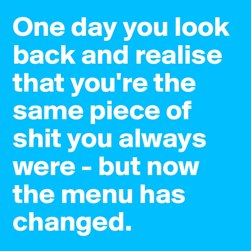 One day you look back and realise that you're the same piece of shit you always were - but now the menu has changed.