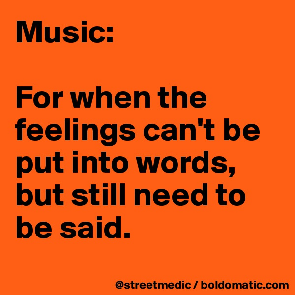 Music:  For when the feelings can't be put into words, but still need to be said.