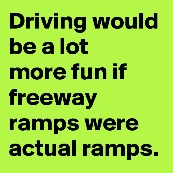 Driving would be a lot  more fun if freeway ramps were actual ramps.
