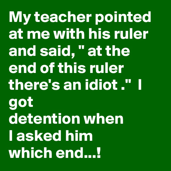 "My teacher pointed at me with his ruler and said, "" at the end of this ruler there's an idiot .""  I got detention when  I asked him which end...!"