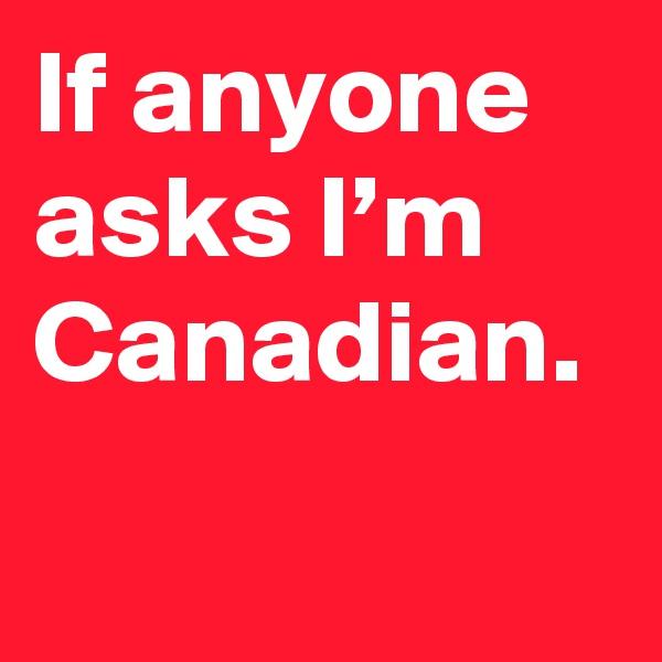 If anyone asks I'm Canadian.
