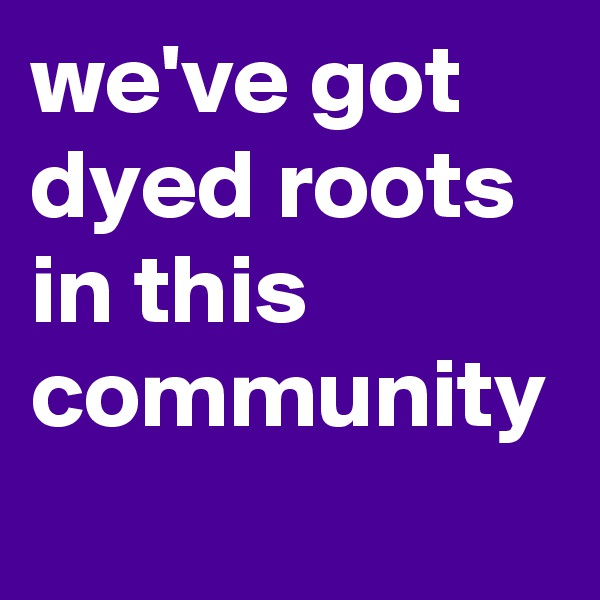 we've got dyed roots in this community